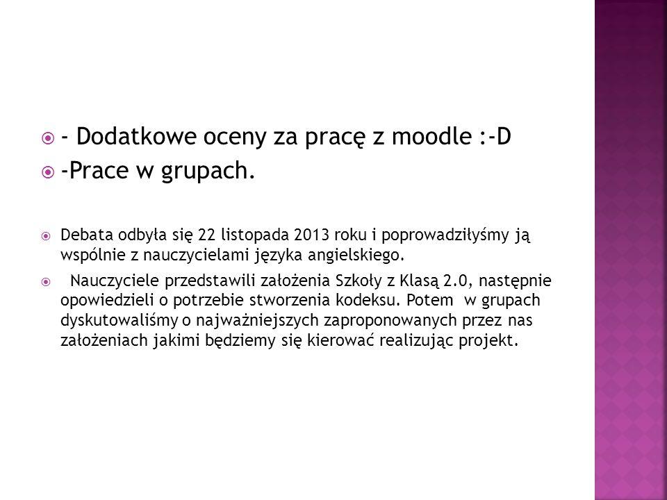  - Dodatkowe oceny za pracę z moodle :-D  -Prace w grupach.  Debata odbyła się 22 listopada 2013 roku i poprowadziłyśmy ją wspólnie z nauczycielami