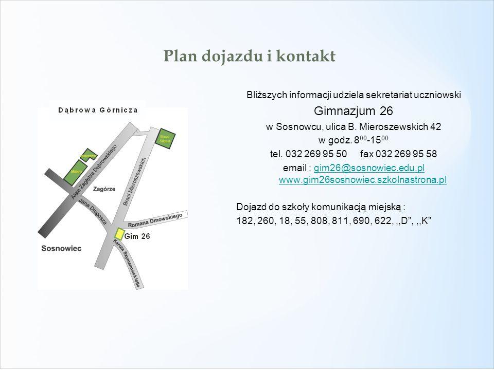Plan dojazdu i kontakt Bliższych informacji udziela sekretariat uczniowski Gimnazjum 26 w Sosnowcu, ulica B. Mieroszewskich 42 w godz. 8 00 -15 00 tel