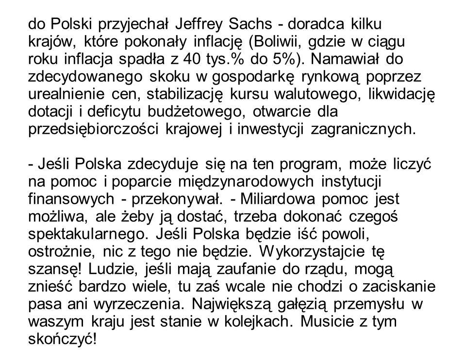 do Polski przyjechał Jeffrey Sachs - doradca kilku krajów, które pokonały inflację (Boliwii, gdzie w ciągu roku inflacja spadła z 40 tys.% do 5%). Nam