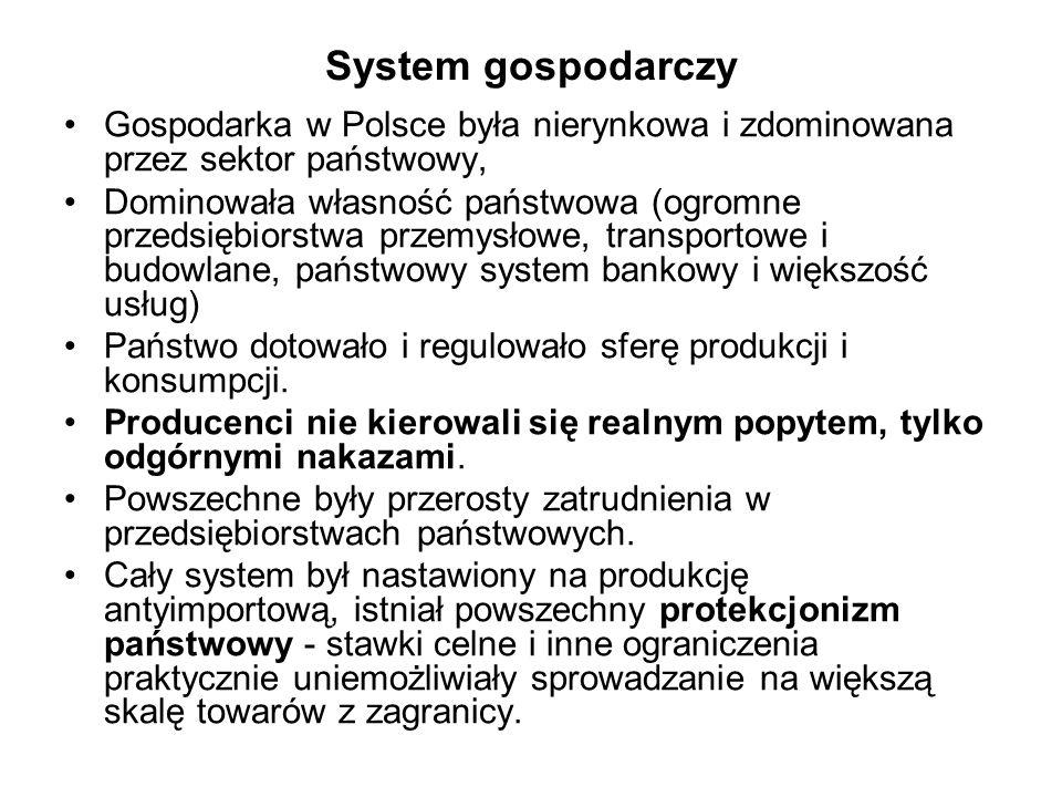 System gospodarczy Gospodarka w Polsce była nierynkowa i zdominowana przez sektor państwowy, Dominowała własność państwowa (ogromne przedsiębiorstwa przemysłowe, transportowe i budowlane, państwowy system bankowy i większość usług) Państwo dotowało i regulowało sferę produkcji i konsumpcji.