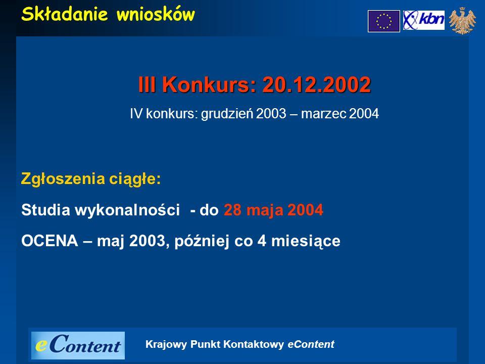 Krajowy Punkt Kontaktowy eContent Składanie wniosków III Konkurs: 20.12.2002 IV konkurs: grudzień 2003 – marzec 2004 Zgłoszenia ciągłe: Studia wykonalności - do 28 maja 2004 OCENA – maj 2003, później co 4 miesiące