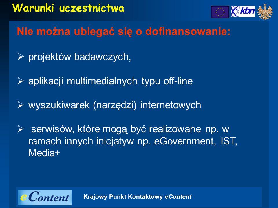 Krajowy Punkt Kontaktowy eContent Warunki uczestnictwa Nie można ubiegać się o dofinansowanie:  projektów badawczych,  aplikacji multimedialnych typu off-line  wyszukiwarek (narzędzi) internetowych  serwisów, które mogą być realizowane np.