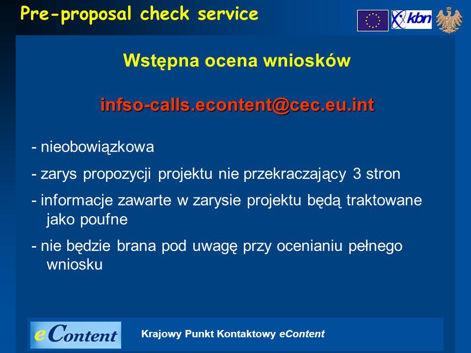 Krajowy Punkt Kontaktowy eContent Pre-proposal check service Wstępna ocena wnioskówinfso-calls.econtent@cec.eu.int - nieobowiązkowa - zarys propozycji projektu nie przekraczający 3 stron - informacje zawarte w zarysie projektu będą traktowane jako poufne - nie będzie brana pod uwagę przy ocenianiu pełnego wniosku