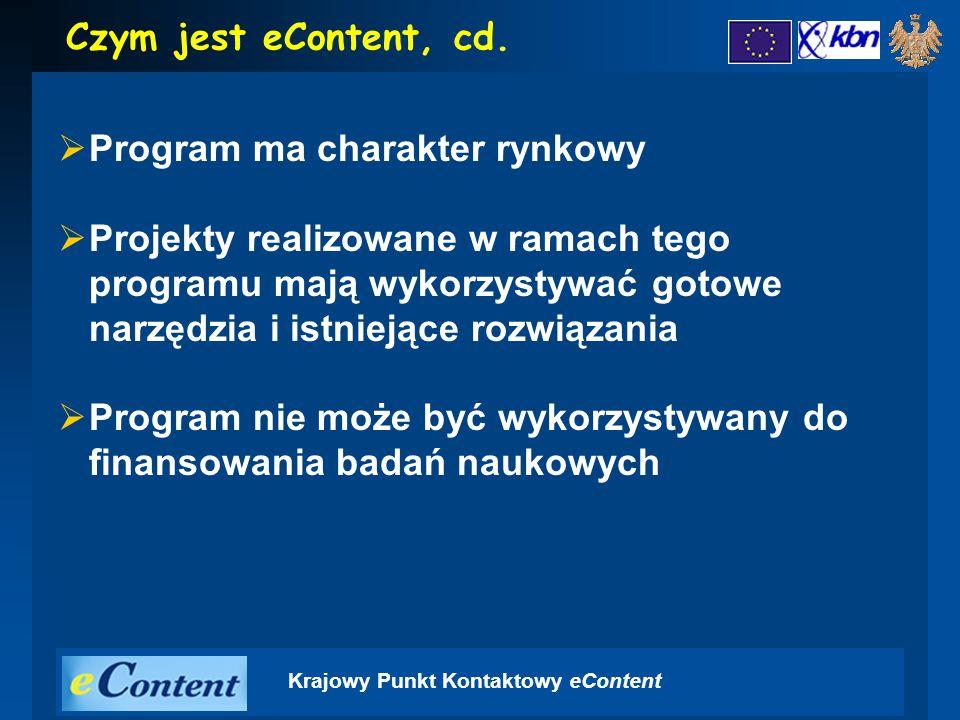 Krajowy Punkt Kontaktowy eContent  Program ma charakter rynkowy  Projekty realizowane w ramach tego programu mają wykorzystywać gotowe narzędzia i istniejące rozwiązania  Program nie może być wykorzystywany do finansowania badań naukowych Czym jest eContent, cd.