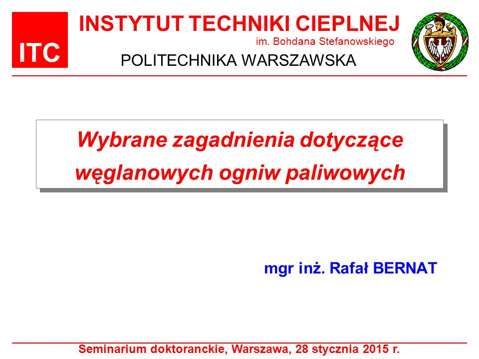 ITC Plan prezentacji Wstęp – węglanowe ogniwa paliwowe (MCFC) Produkcja komponentów węglanowych ogniw paliwowych Budowa i zasada działania ogniw MCFC Separacja CO 2 za pomocą węglanowych ogniw paliwowych Cząstki stałe pochodzące ze spalania paliw Możliwy wpływ na elektrody węglanowych ogniw paliwowych Podsumowanie Seminarium doktoranckie, Warszawa, 28 stycznia 2015 r.2