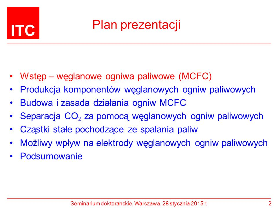 ITC Plan prezentacji Wstęp – węglanowe ogniwa paliwowe (MCFC) Produkcja komponentów węglanowych ogniw paliwowych Budowa i zasada działania ogniw MCFC