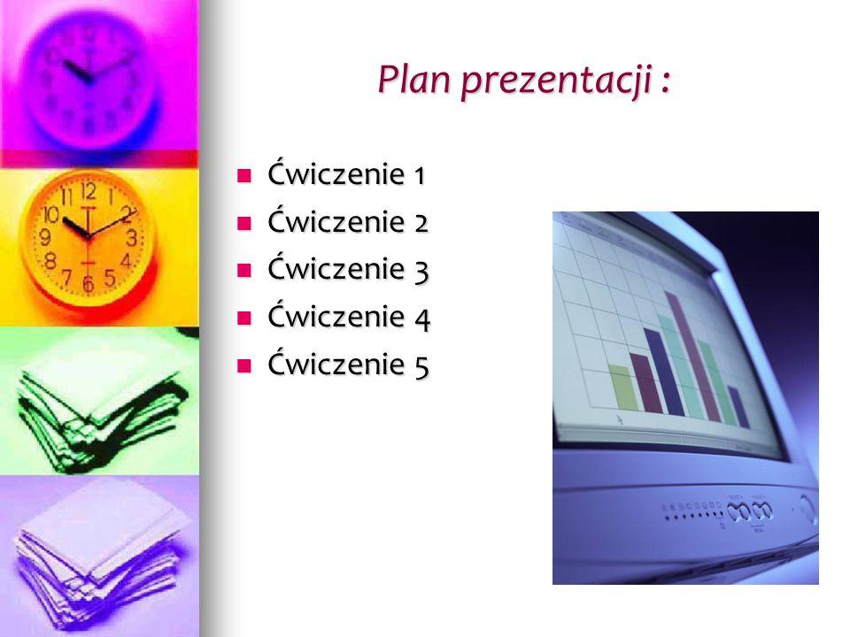 Plan prezentacji : Ćwiczenie 1 Ćwiczenie 1 Ćwiczenie 2 Ćwiczenie 2 Ćwiczenie 3 Ćwiczenie 3 Ćwiczenie 4 Ćwiczenie 4 Ćwiczenie 5 Ćwiczenie 5
