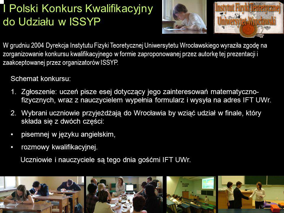 I Polski Konkurs Kwalifikacyjny do Udziału w ISSYP Schemat konkursu: 1.Zgłoszenie: uczeń pisze esej dotyczący jego zainteresowań matematyczno- fizyczn