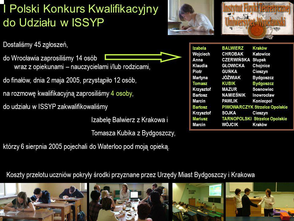 I Polski Konkurs Kwalifikacyjny do Udziału w ISSYP Dostaliśmy 45 zgłoszeń, do Wrocławia zaprosiliśmy 14 osób wraz z opiekunami – nauczycielami i/lub rodzicami, do finałów, dnia 2 maja 2005, przystąpiło 12 osób, na rozmowę kwalifikacyjną zaprosiliśmy 4 osoby, do udziału w ISSYP zakwalifikowaliśmy Izabelę Balwierz z Krakowa i Tomasza Kubika z Bydgoszczy, którzy 6 sierpnia 2005 pojechali do Waterloo pod moją opieką.