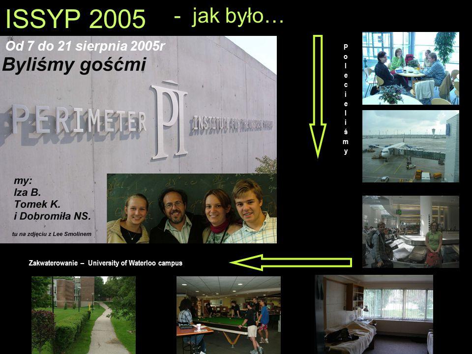 ISSYP 2005 - jak było… Od 7 do 21 sierpnia 2005r PolecieliśmyPolecieliśmy Zakwaterowanie – University of Waterloo campus