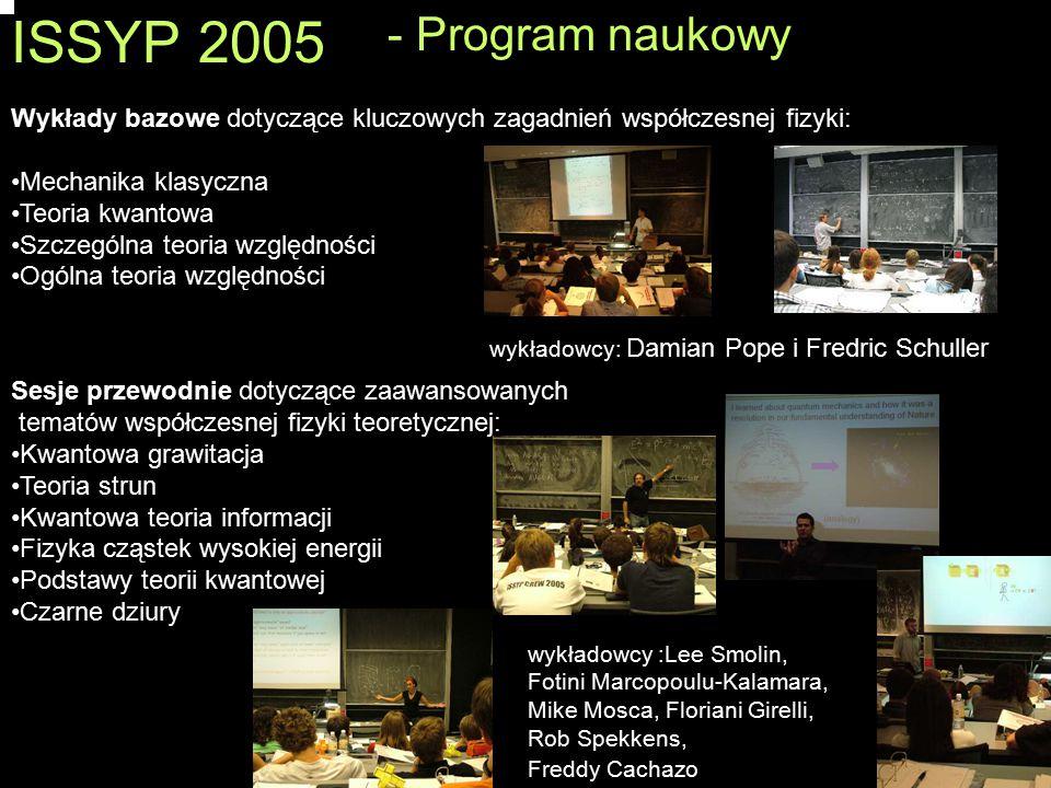 ISSYP 2005 Wykłady bazowe dotyczące kluczowych zagadnień współczesnej fizyki: Mechanika klasyczna Teoria kwantowa Szczególna teoria względności Ogólna teoria względności wykładowcy: Damian Pope i Fredric Schuller Sesje przewodnie dotyczące zaawansowanych tematów współczesnej fizyki teoretycznej: Kwantowa grawitacja Teoria strun Kwantowa teoria informacji Fizyka cząstek wysokiej energii Podstawy teorii kwantowej Czarne dziury wykładowcy :Lee Smolin, Fotini Marcopoulu-Kalamara, Mike Mosca, Floriani Girelli, Rob Spekkens, Freddy Cachazo - Program naukowy