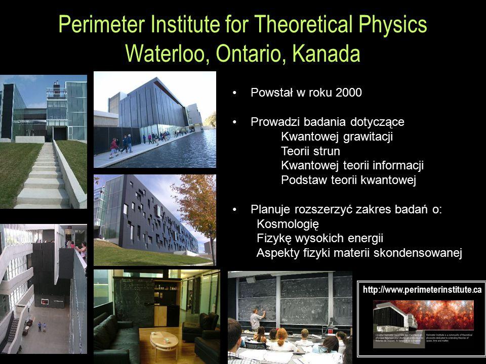 Perimeter Institute for Theoretical Physics Waterloo, Ontario, Kanada Powstał w roku 2000 Prowadzi badania dotyczące Kwantowej grawitacji Teorii strun Kwantowej teorii informacji Podstaw teorii kwantowej Planuje rozszerzyć zakres badań o: Kosmologię Fizykę wysokich energii Aspekty fizyki materii skondensowanej http://www.perimeterinstitute.ca