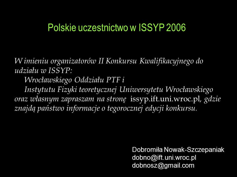 Polskie uczestnictwo w ISSYP 2006 W imieniu organizatorów II Konkursu Kwalifikacyjnego do udziału w ISSYP: Wrocławskiego Oddziału PTF i Instytutu Fizy