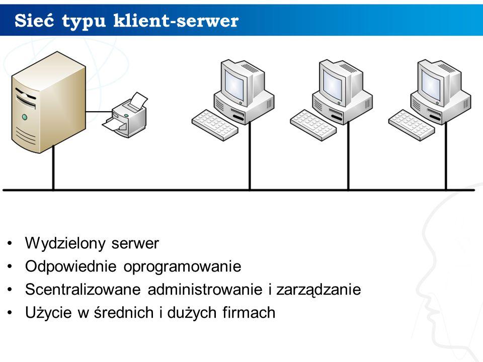 Sieć typu klient-serwer Wydzielony serwer Odpowiednie oprogramowanie Scentralizowane administrowanie i zarządzanie Użycie w średnich i dużych firmach
