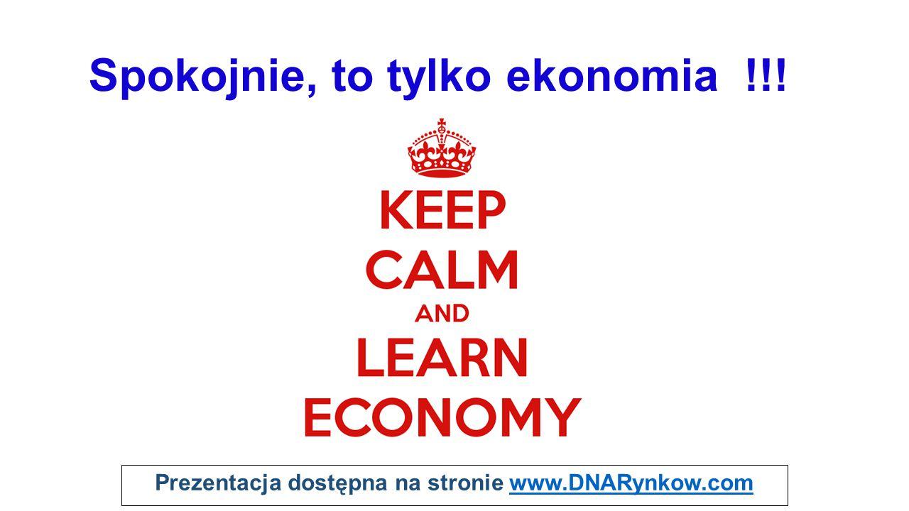 Prezentacja dostępna na stronie www.DNARynkow.comwww.DNARynkow.com Spokojnie, to tylko ekonomia !!!