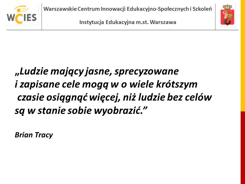"""Warszawskie Centrum Innowacji Edukacyjno-Społecznych i Szkoleń Instytucja Edukacyjna m.st. Warszawa """"Ludzie mający jasne, sprecyzowane i zapisane cele"""