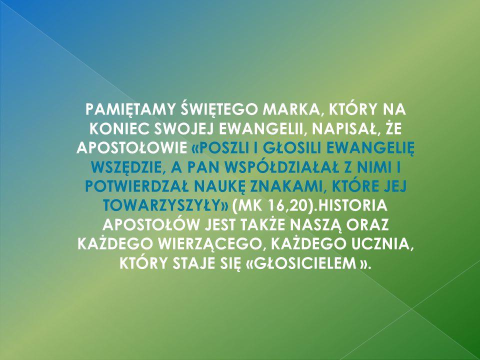 PAMIĘTAMY ŚWIĘTEGO MARKA, KTÓRY NA KONIEC SWOJEJ EWANGELII, NAPISAŁ, ŻE APOSTOŁOWIE «POSZLI I GŁOSILI EWANGELIĘ WSZĘDZIE, A PAN WSPÓŁDZIAŁAŁ Z NIMI I POTWIERDZAŁ NAUKĘ ZNAKAMI, KTÓRE JEJ TOWARZYSZYŁY» (MK 16,20).HISTORIA APOSTOŁÓW JEST TAKŻE NASZĄ ORAZ KAŻDEGO WIERZĄCEGO, KAŻDEGO UCZNIA, KTÓRY STAJE SIĘ «GŁOSICIELEM ».