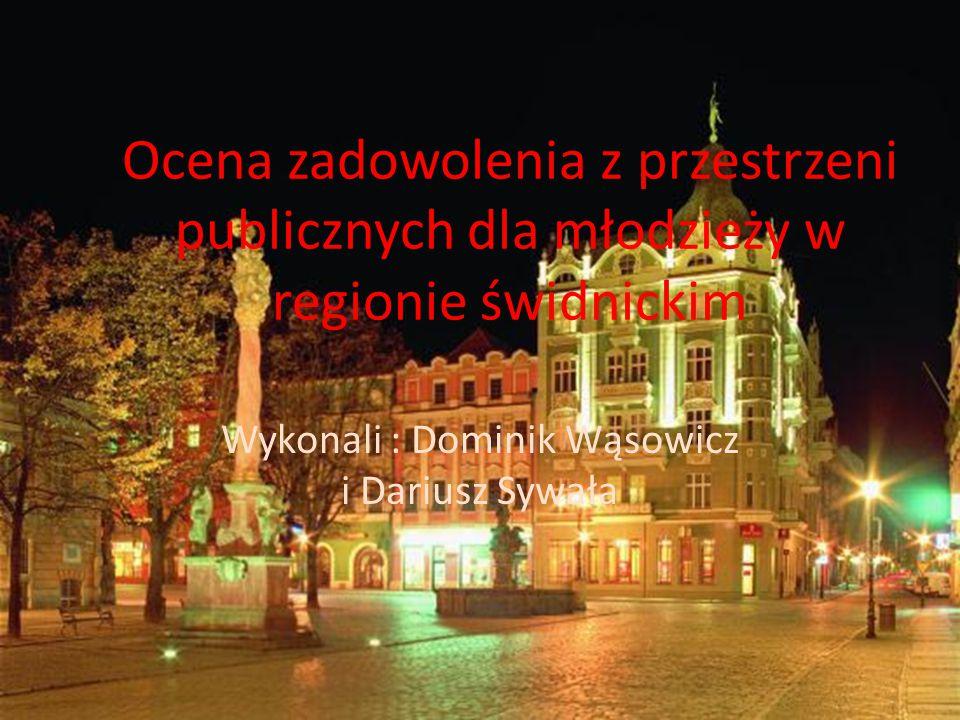 Ocena zadowolenia z przestrzeni publicznych dla młodzieży w regionie świdnickim Wykonali : Dominik Wąsowicz i Dariusz Sywała
