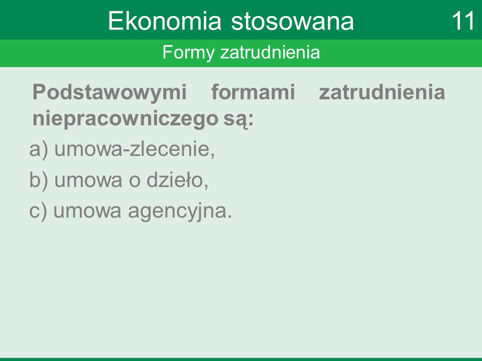 Formy zatrudnienia Ekonomia stosowana 11 Podstawowymi formami zatrudnienia niepracowniczego są: a) umowa-zlecenie, b) umowa o dzieło, c) umowa agencyj