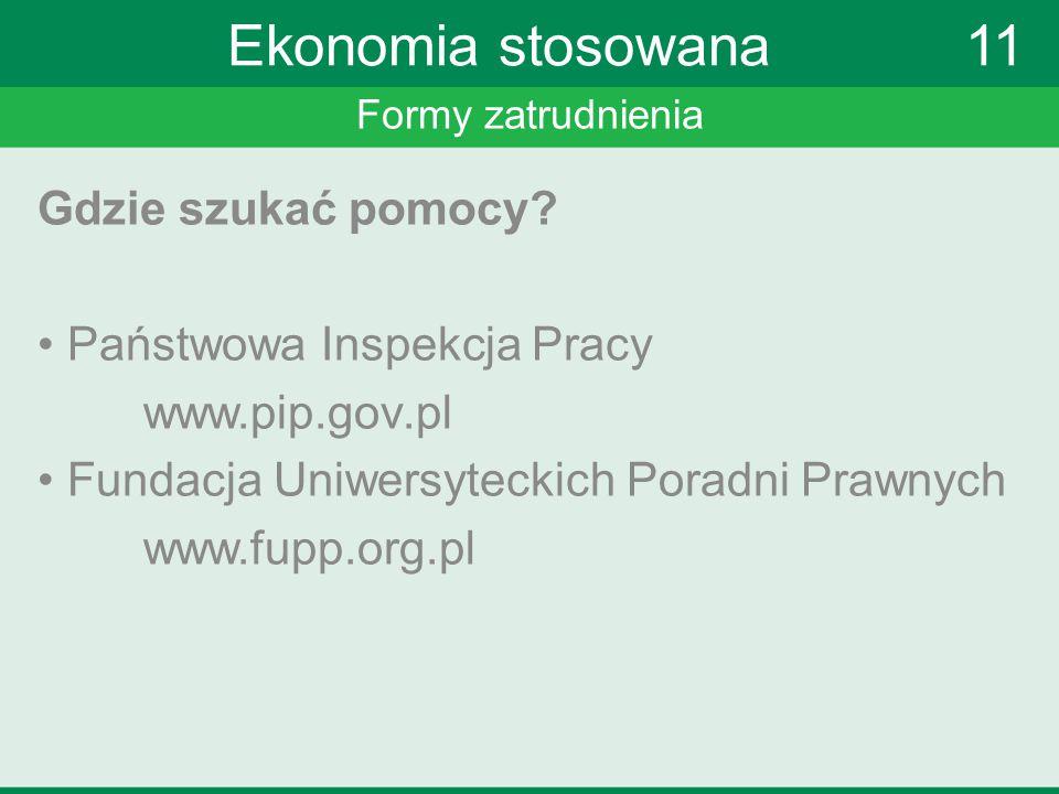 Formy zatrudnienia Ekonomia stosowana 11 Gdzie szukać pomocy? Państwowa Inspekcja Pracy www.pip.gov.pl Fundacja Uniwersyteckich Poradni Prawnych www.f