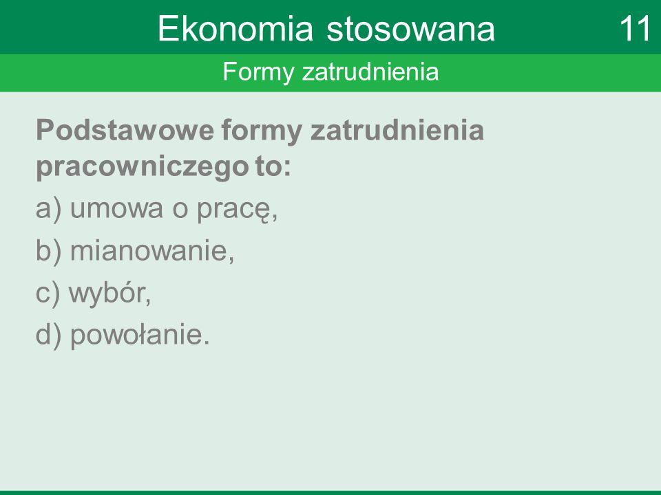 Formy zatrudnienia Ekonomia stosowana 11 Podstawowe formy zatrudnienia pracowniczego to: a) umowa o pracę, b) mianowanie, c) wybór, d) powołanie.