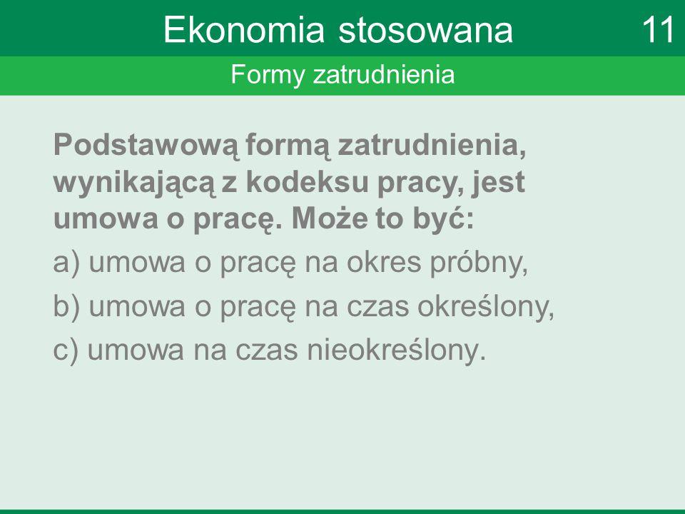 Formy zatrudnienia Ekonomia stosowana 11 Podstawową formą zatrudnienia, wynikającą z kodeksu pracy, jest umowa o pracę. Może to być: a) umowa o pracę