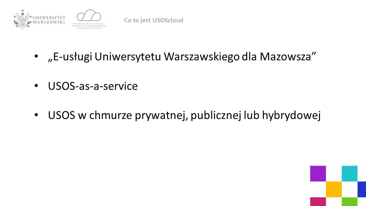 """""""E-usługi Uniwersytetu Warszawskiego dla Mazowsza USOS-as-a-service USOS w chmurze prywatnej, publicznej lub hybrydowej Co to jest USOScloud"""