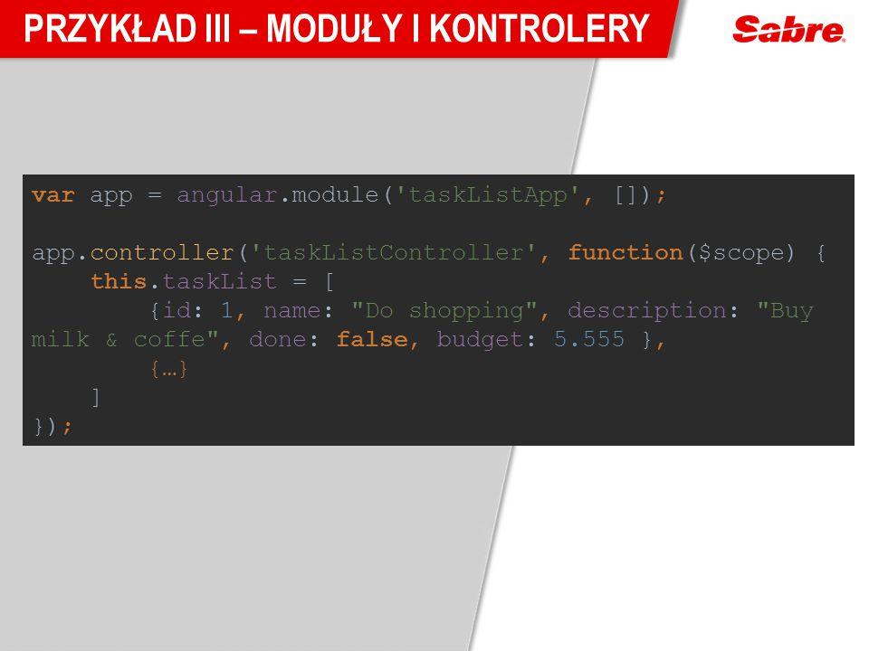 PRZYKŁAD III – MODUŁY I KONTROLERY var app = angular.module('taskListApp', []); app.controller('taskListController', function($scope) { this.taskList