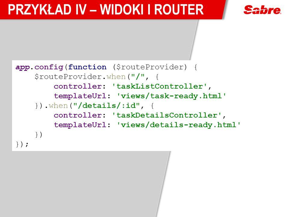 PRZYKŁAD IV – WIDOKI I ROUTER app.config(function ($routeProvider) { $routeProvider.when( / , { controller: taskListController , templateUrl: views/task-ready.html }).when( /details/:id , { controller: taskDetailsController , templateUrl: views/details-ready.html }) });