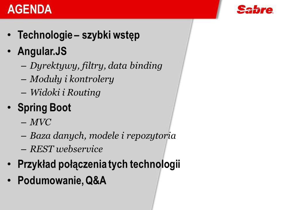 AGENDA Technologie – szybki wstęp Angular.JS – Dyrektywy, filtry, data binding – Moduły i kontrolery – Widoki i Routing Spring Boot – MVC – Baza danyc