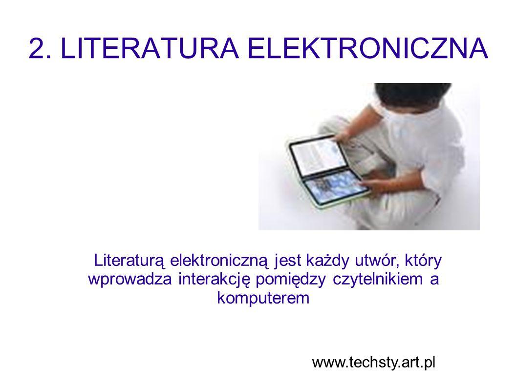 2. LITERATURA ELEKTRONICZNA Literaturą elektroniczną jest każdy utwór, który wprowadza interakcję pomiędzy czytelnikiem a komputerem www.techsty.art.p