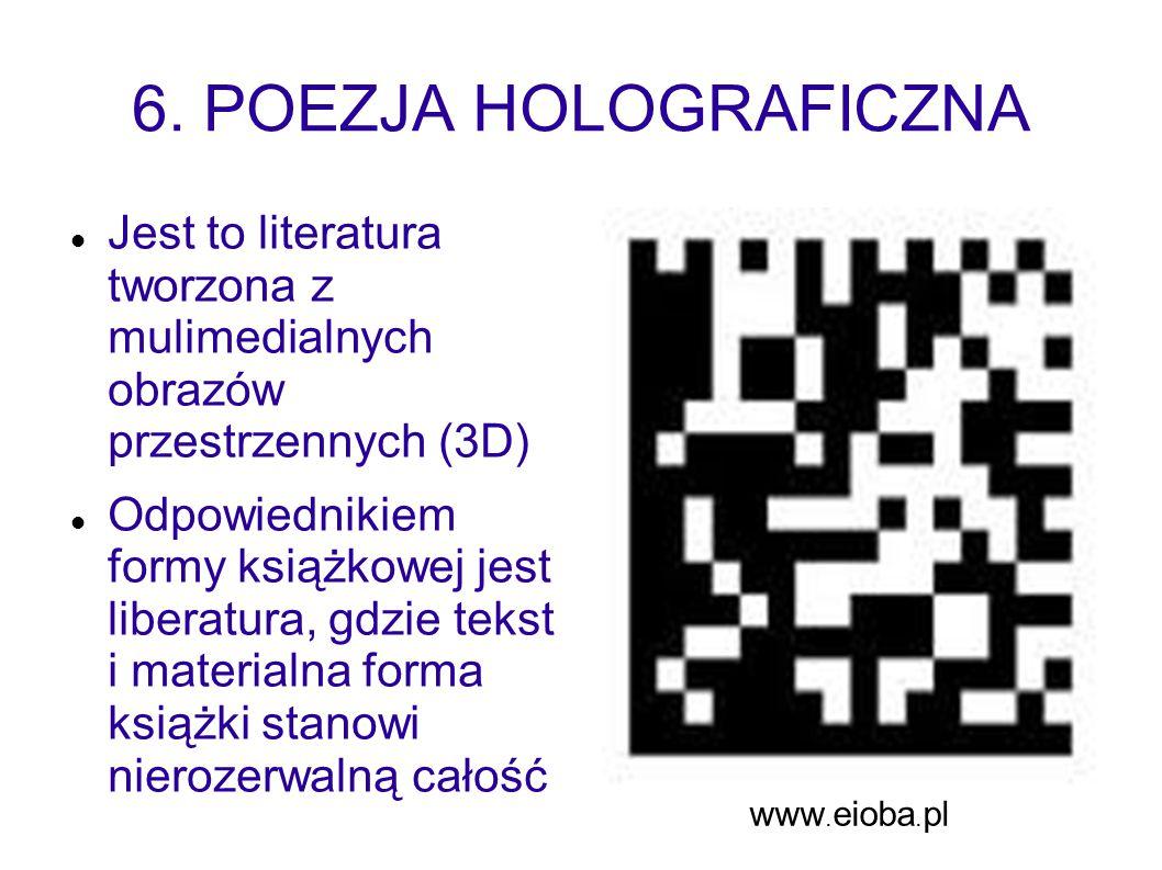 6. POEZJA HOLOGRAFICZNA Jest to literatura tworzona z mulimedialnych obrazów przestrzennych (3D) Odpowiednikiem formy książkowej jest liberatura, gdzi