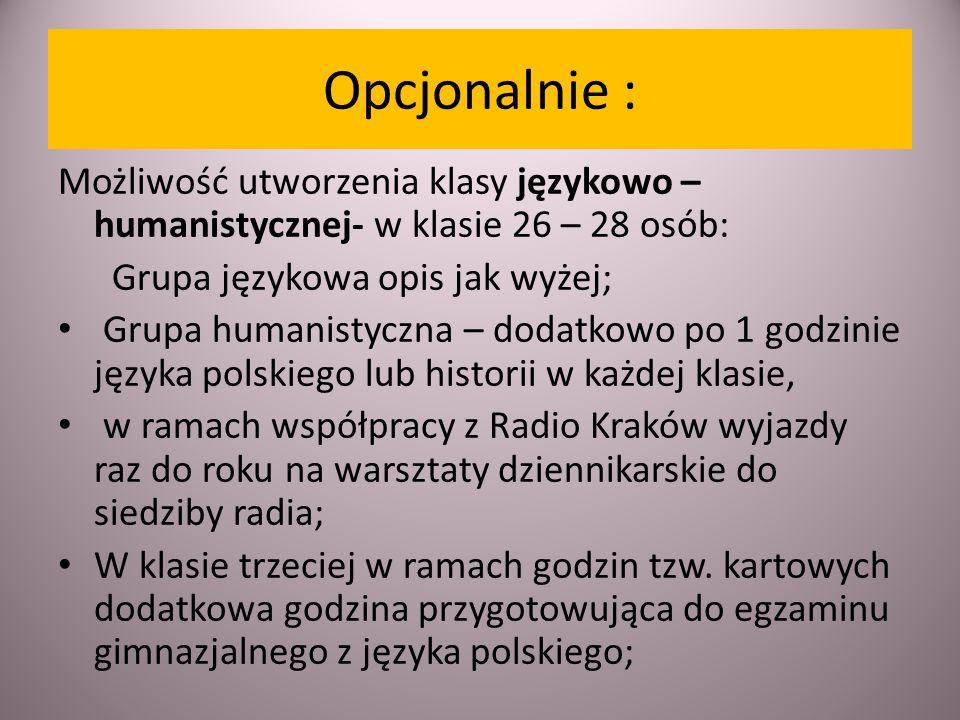Opcjonalnie : Możliwość utworzenia klasy językowo – humanistycznej- w klasie 26 – 28 osób: Grupa językowa opis jak wyżej; Grupa humanistyczna – dodatkowo po 1 godzinie języka polskiego lub historii w każdej klasie, w ramach współpracy z Radio Kraków wyjazdy raz do roku na warsztaty dziennikarskie do siedziby radia; W klasie trzeciej w ramach godzin tzw.