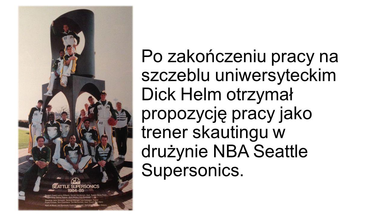 Po zakończeniu pracy na szczeblu uniwersyteckim Dick Helm otrzymał propozycję pracy jako trener skautingu w drużynie NBA Seattle Supersonics.