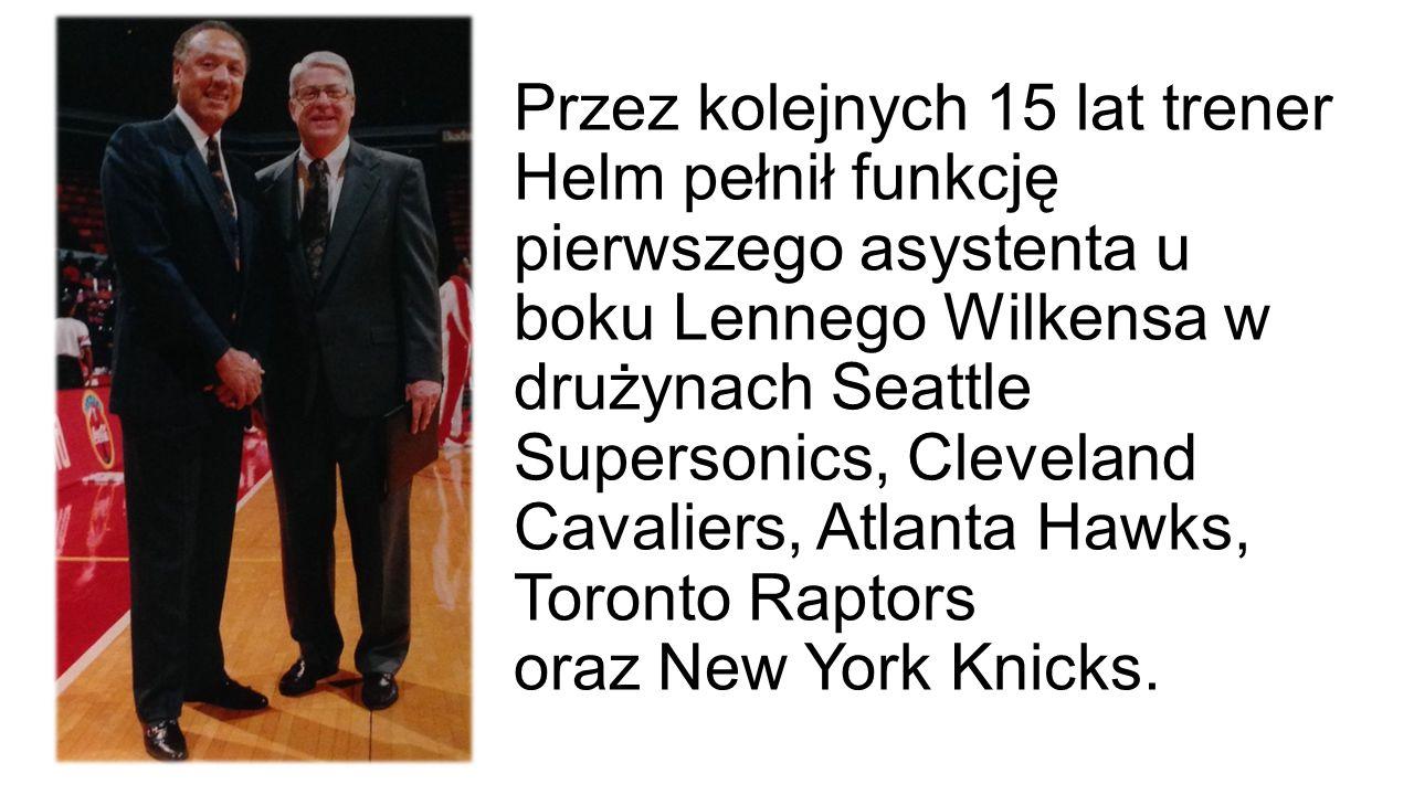 Przez kolejnych 15 lat trener Helm pełnił funkcję pierwszego asystenta u boku Lennego Wilkensa w drużynach Seattle Supersonics, Cleveland Cavaliers, A