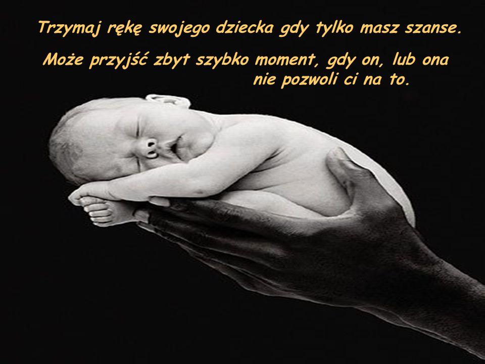 Trzymaj rękę swojego dziecka gdy tylko masz szanse. Może przyjść zbyt szybko moment, gdy on, lub ona nie pozwoli ci na to.