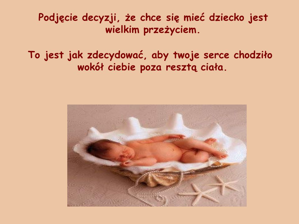 Podjęcie decyzji, że chce się mieć dziecko jest wielkim przeżyciem. To jest jak zdecydować, aby twoje serce chodziło wokół ciebie poza resztą ciała.