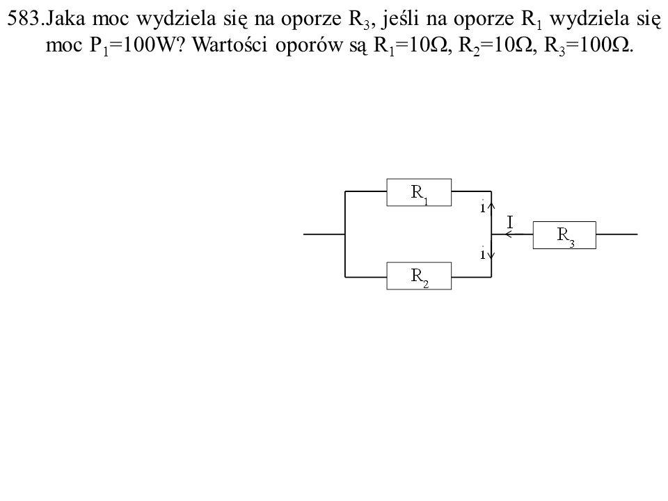 583.Jaka moc wydziela się na oporze R 3, jeśli na oporze R 1 wydziela się moc P 1 =100W? Wartości oporów są R 1 =10 , R 2 =10 , R 3 =100 .