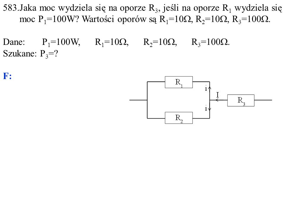 Dane: P 1 =100W, R 1 =10 , R 2 =10 , R 3 =100 . Szukane: P 3 =? F: