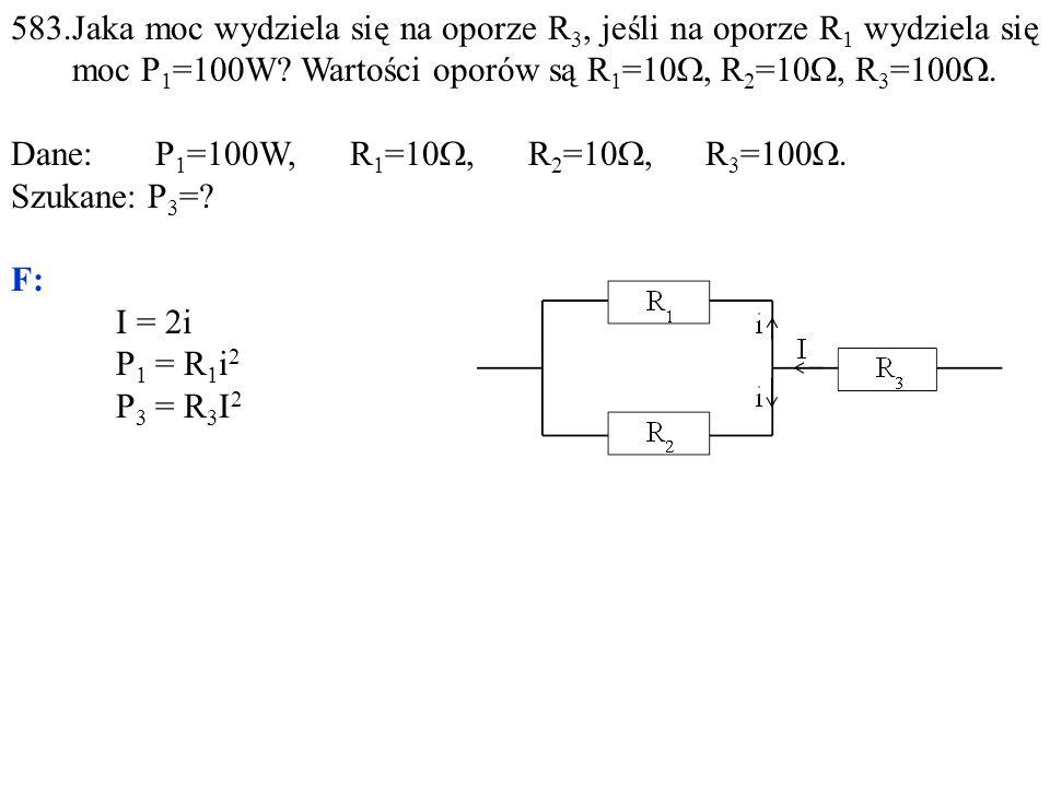 583.Jaka moc wydziela się na oporze R 3, jeśli na oporze R 1 wydziela się moc P 1 =100W? Wartości oporów są R 1 =10 , R 2 =10 , R 3 =100 . Dane: P