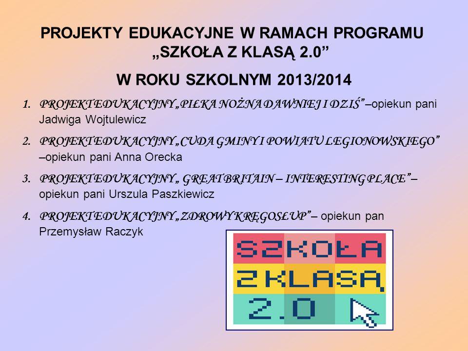 """PROJEKTY EDUKACYJNE W RAMACH PROGRAMU """"SZKOŁA Z KLASĄ 2.0 W ROKU SZKOLNYM 2013/2014 1.PROJEKT EDUKACYJNY """"PIŁKA NOŻNA DAWNIEJ I DZIŚ –opiekun pani Jadwiga Wojtulewicz 2.PROJEKT EDUKACYJNY """"CUDA GMINY I POWIATU LEGIONOWSKIEGO –opiekun pani Anna Orecka 3.PROJEKT EDUKACYJNY """" GREAT BRITAIN – INTERESTING PLACE – opiekun pani Urszula Paszkiewicz 4.PROJEKT EDUKACYJNY """"ZDROWY KRĘGOSŁUP – opiekun pan Przemysław Raczyk"""