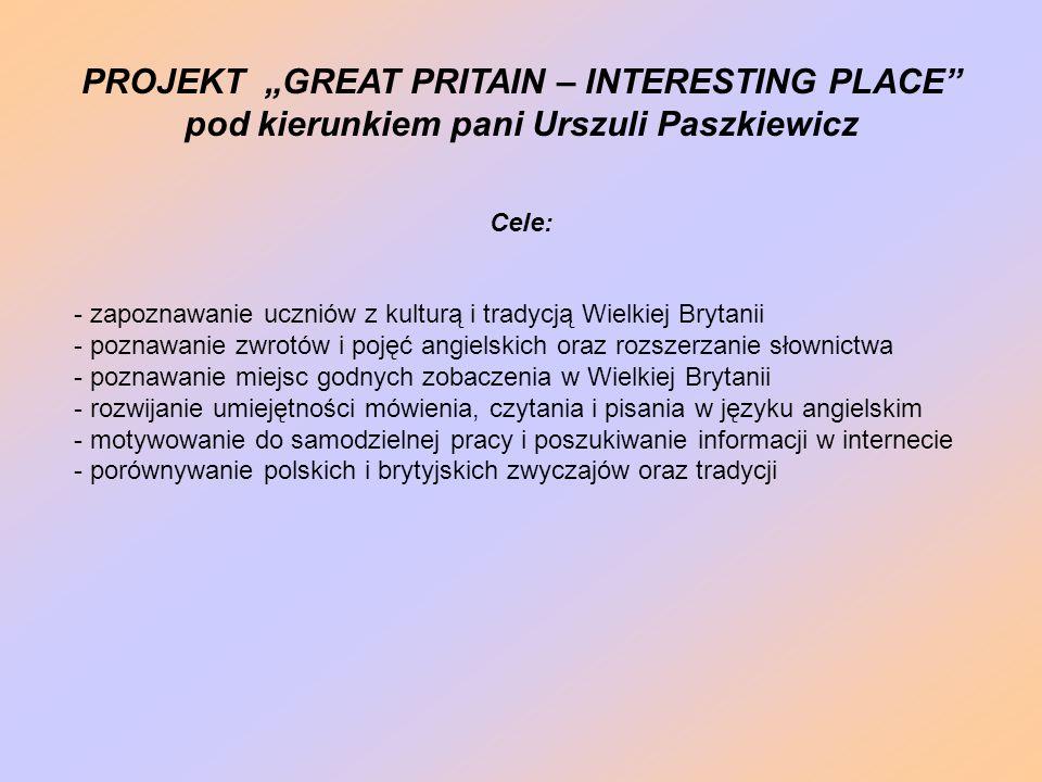 """PROJEKT """"GREAT PRITAIN – INTERESTING PLACE pod kierunkiem pani Urszuli Paszkiewicz Cele: - zapoznawanie uczniów z kulturą i tradycją Wielkiej Brytanii - poznawanie zwrotów i pojęć angielskich oraz rozszerzanie słownictwa - poznawanie miejsc godnych zobaczenia w Wielkiej Brytanii - rozwijanie umiejętności mówienia, czytania i pisania w języku angielskim - motywowanie do samodzielnej pracy i poszukiwanie informacji w internecie - porównywanie polskich i brytyjskich zwyczajów oraz tradycji"""