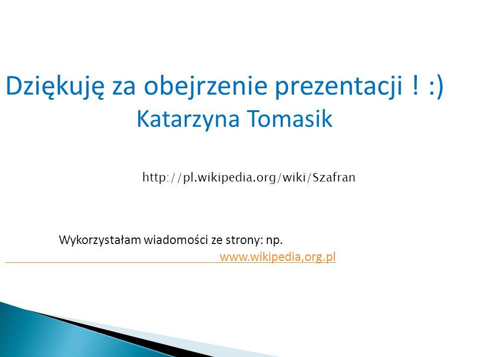 Dziękuję za obejrzenie prezentacji ! :) Katarzyna Tomasik Wykorzystałam wiadomości ze strony: np. www.wikipedia,org.pl http://pl.wikipedia.org/wiki/Sz