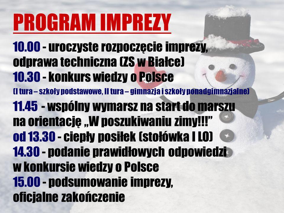 """PROGRAM IMPREZY 10.00 - uroczyste rozpoczęcie imprezy, odprawa techniczna (ZS w Białce) 10.30 - konkurs wiedzy o Polsce (I tura – szkoły podstawowe, II tura – gimnazja i szkoły ponadgimnazjalne) 11.45 - wspólny wymarsz na start do marszu na orientację """"W poszukiwaniu zimy!!! od 13.30 - ciepły posiłek (stołówka I LO) 14.30 - podanie prawidłowych odpowiedzi w konkursie wiedzy o Polsce 15.00 - podsumowanie imprezy, oficjalne zakończenie"""