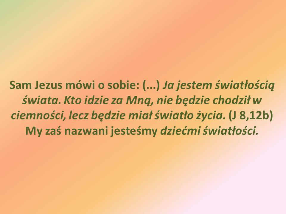 Sam Jezus mówi o sobie: (...) Ja jestem światłością świata. Kto idzie za Mną, nie będzie chodził w ciemności, lecz będzie miał światło życia. (J 8,12b