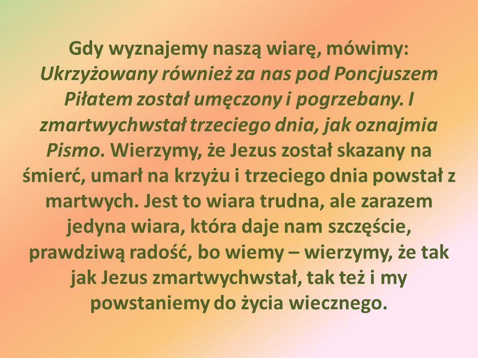 Gdy wyznajemy naszą wiarę, mówimy: Ukrzyżowany również za nas pod Poncjuszem Piłatem został umęczony i pogrzebany. I zmartwychwstał trzeciego dnia, ja