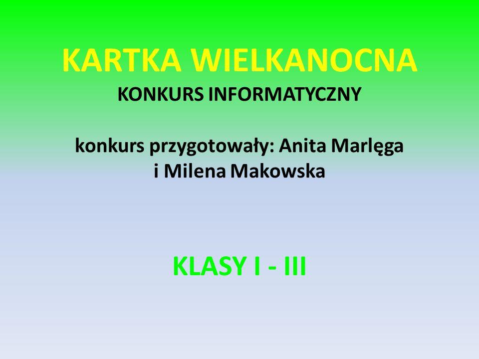 KARTKA WIELKANOCNA KONKURS INFORMATYCZNY konkurs przygotowały: Anita Marlęga i Milena Makowska KLASY I - III
