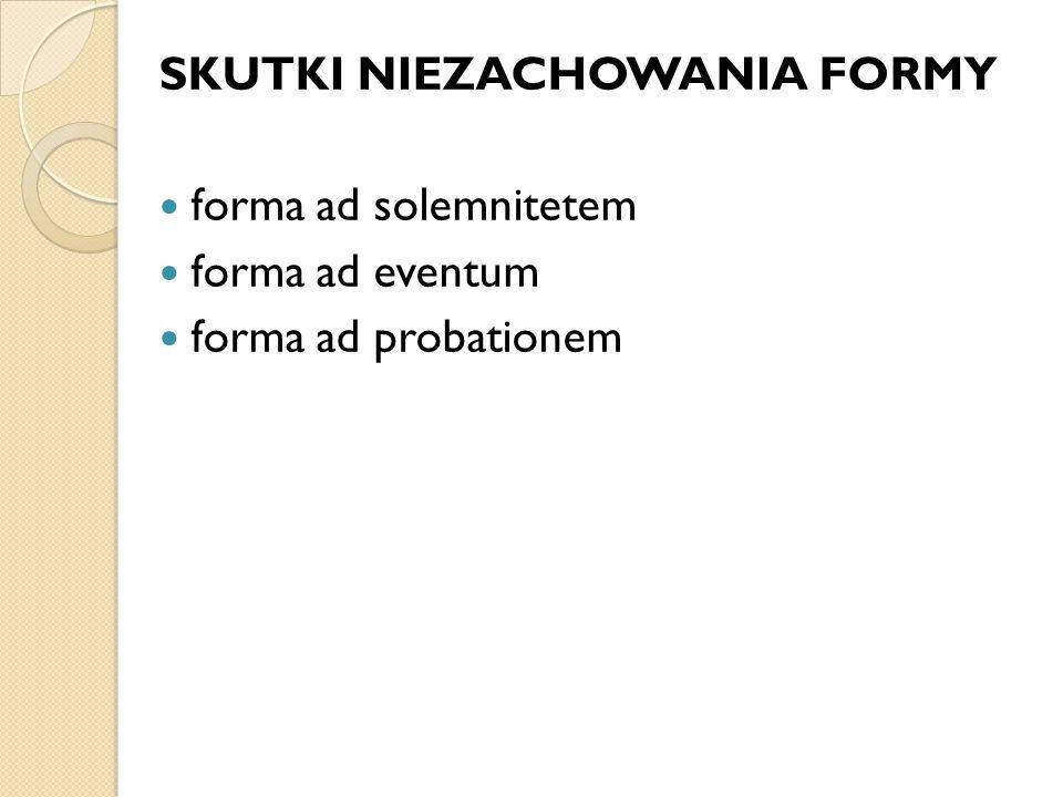 SKUTKI NIEZACHOWANIA FORMY forma ad solemnitetem forma ad eventum forma ad probationem