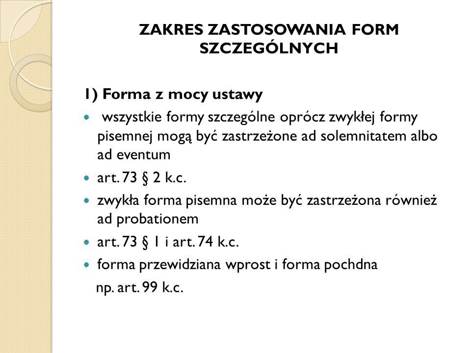 ZAKRES ZASTOSOWANIA FORM SZCZEGÓLNYCH 1) Forma z mocy ustawy wszystkie formy szczególne oprócz zwykłej formy pisemnej mogą być zastrzeżone ad solemnit