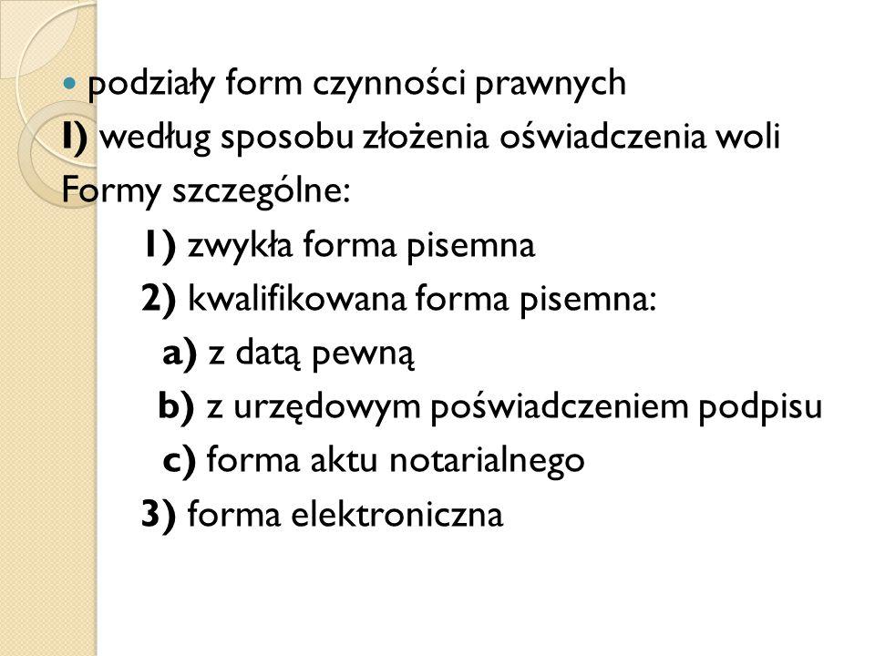 podziały form czynności prawnych I) według sposobu złożenia oświadczenia woli Formy szczególne: 1) zwykła forma pisemna 2) kwalifikowana forma pisemna